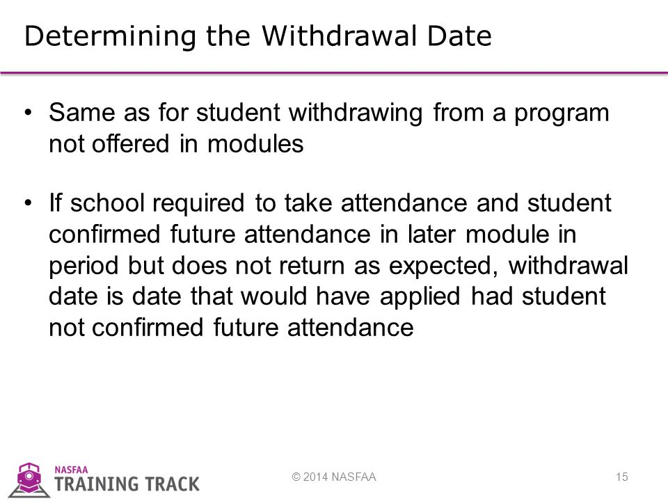 © 2014 NASFAA15 Determining the Withdrawal Date Same as for student withdrawing from a program not offered in modules If school required to take attendance and student confirmed future attendance in later module in period but does not return as expected, withdrawal date is date that would have applied had student not confirmed future attendance
