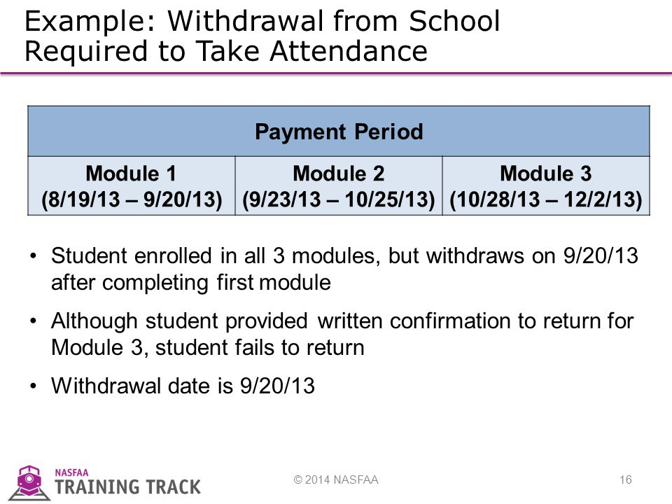 © 2014 NASFAA16 Example: Withdrawal from School Required to Take Attendance Payment Period Module 1 (8/19/13 – 9/20/13) Module 2 (9/23/13 – 10/25/13) Module 3 (10/28/13 – 12/2/13) Student enrolled in all 3 modules, but withdraws on 9/20/13 after completing first module Although student provided written confirmation to return for Module 3, student fails to return Withdrawal date is 9/20/13