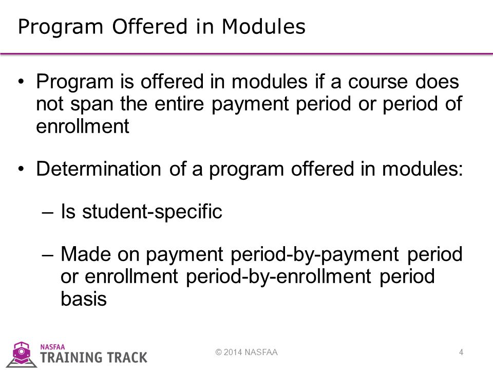 © 2014 NASFAA4 Program Offered in Modules Program is offered in modules if a course does not span the entire payment period or period of enrollment Determination of a program offered in modules: –Is student-specific –Made on payment period-by-payment period or enrollment period-by-enrollment period basis