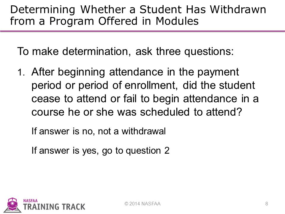 © 2014 NASFAA8 Determining Whether a Student Has Withdrawn from a Program Offered in Modules To make determination, ask three questions: 1.