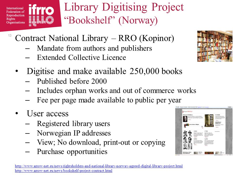 Contract National Library – RRO (Kopinor) – Mandate from authors and publishers – Extended Collective Licence Digitise and make available 250,000 books – Published before 2000 – Includes orphan works and out of commerce works – Fee per page made available to public per year User access – Registered library users – Norwegian IP addresses – View; No download, print-out or copying – Purchase opportunities http://www.arrow-net.eu/news/rightsholders-and-national-library-norway-agreed-digital-library-project.html http://www.arrow-net.eu/news/bookshelf-project-contract.html 13 Library Digitising Project Bookshelf (Norway)