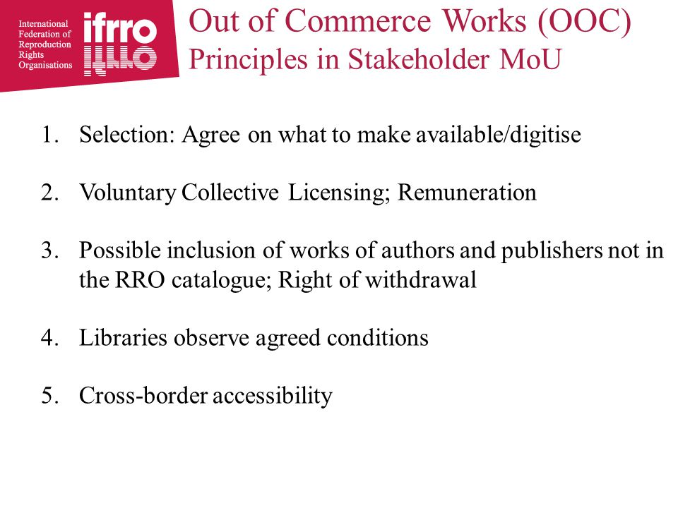 Out of Commerce Works (OOC) Principles in Stakeholder MoU 1.Selection: Agree on what to make available/digitise 2.Voluntary Collective Licensing; Remuneration 3.Possible inclusion of works of authors and publishers not in the RRO catalogue; Right of withdrawal 4.Libraries observe agreed conditions 5.Cross-border accessibility
