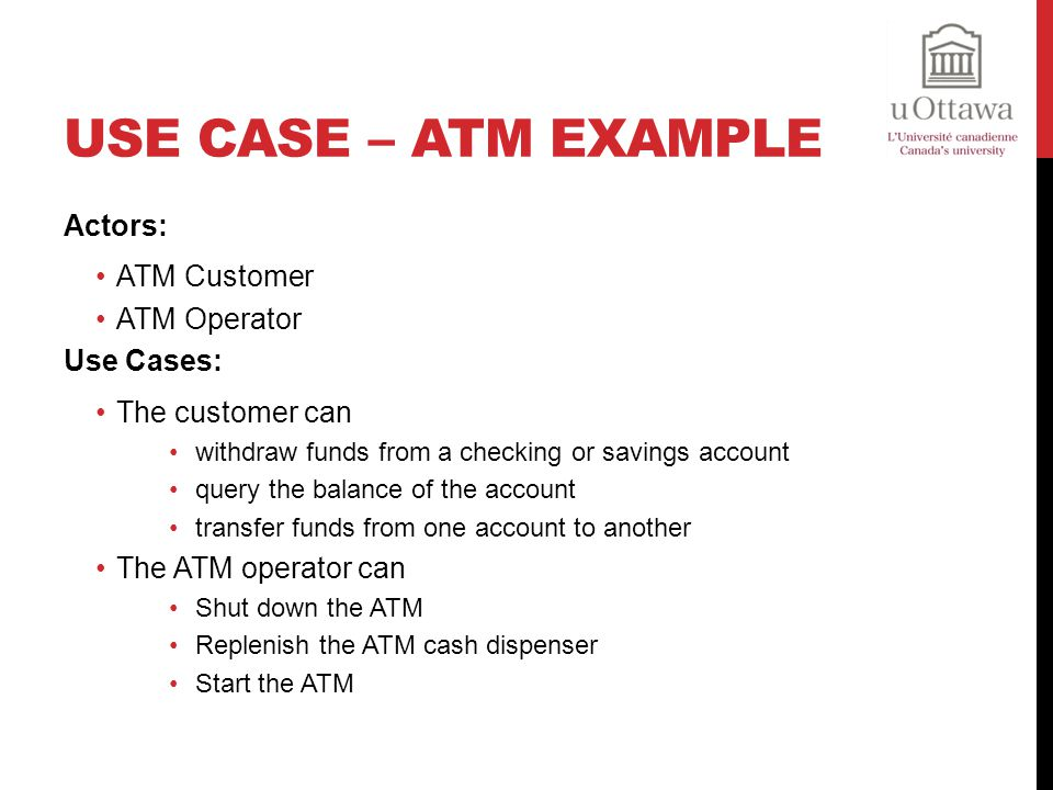 USE CASE – ATM EXAMPLE Actors: ATM Customer ATM Operator Use Cases: The customer can withdraw funds from a checking or savings account query the balance of the account transfer funds from one account to another The ATM operator can Shut down the ATM Replenish the ATM cash dispenser Start the ATM