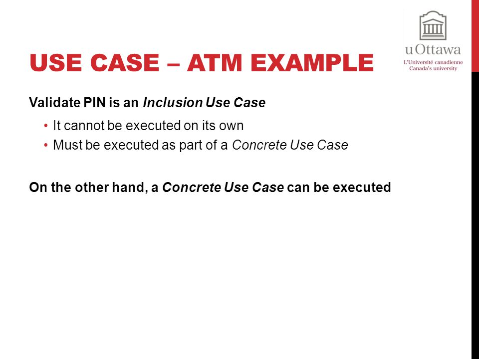 Validate PIN is an Inclusion Use Case It cannot be executed on its own Must be executed as part of a Concrete Use Case On the other hand, a Concrete Use Case can be executed
