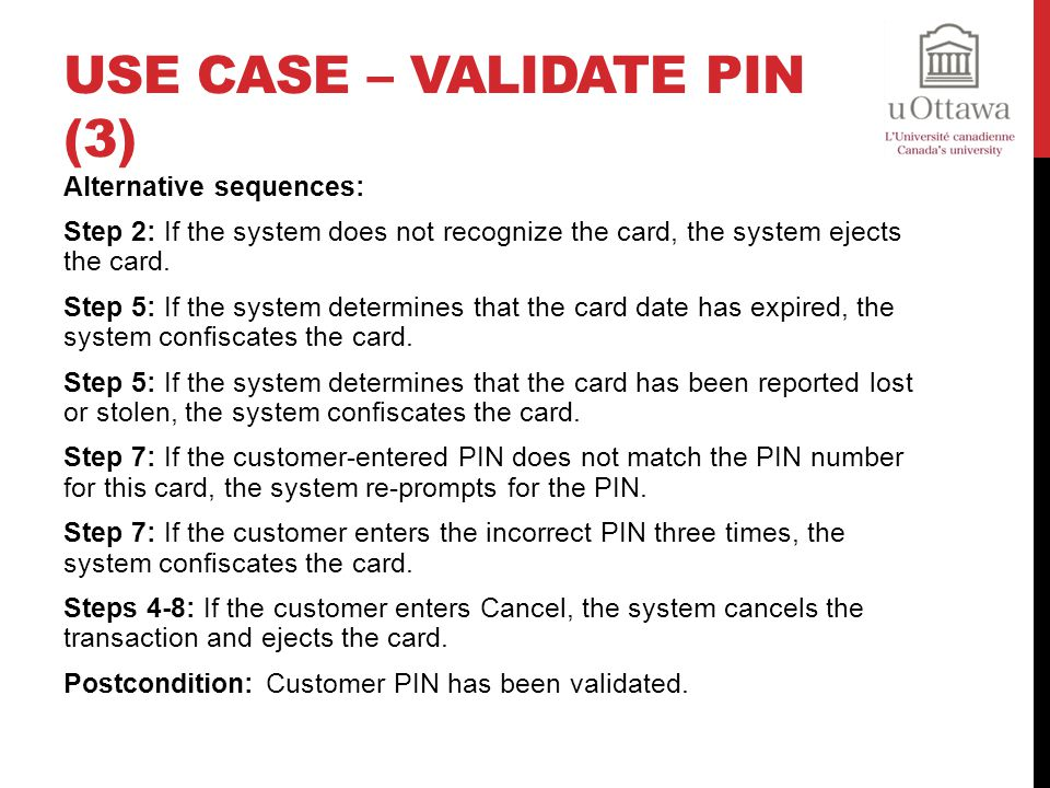 USE CASE – VALIDATE PIN (3) Alternative sequences: Step 2: If the system does not recognize the card, the system ejects the card.