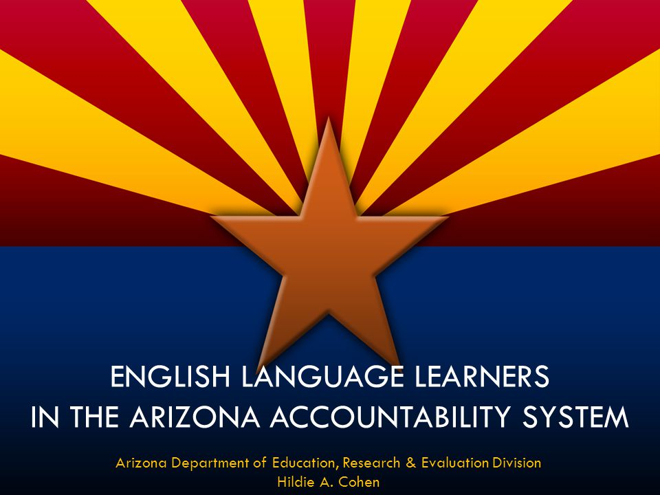 ENGLISH LANGUAGE LEARNERS IN THE ARIZONA ACCOUNTABILITY SYSTEM Arizona Department of Education, Research & Evaluation Division Hildie A. Cohen