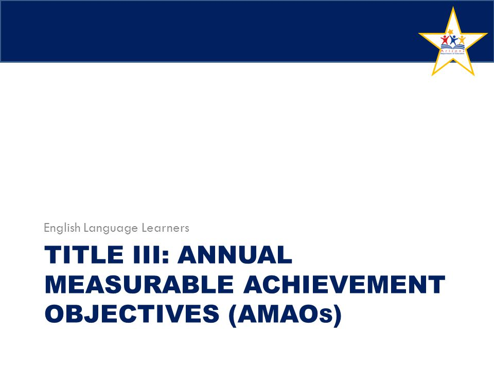 TITLE III: ANNUAL MEASURABLE ACHIEVEMENT OBJECTIVES (AMAO S ) English Language Learners