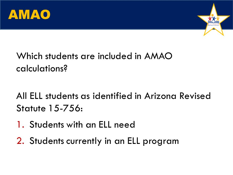 AMAO Which students are included in AMAO calculations? All ELL students as identified in Arizona Revised Statute 15-756: 1.Students with an ELL need 2