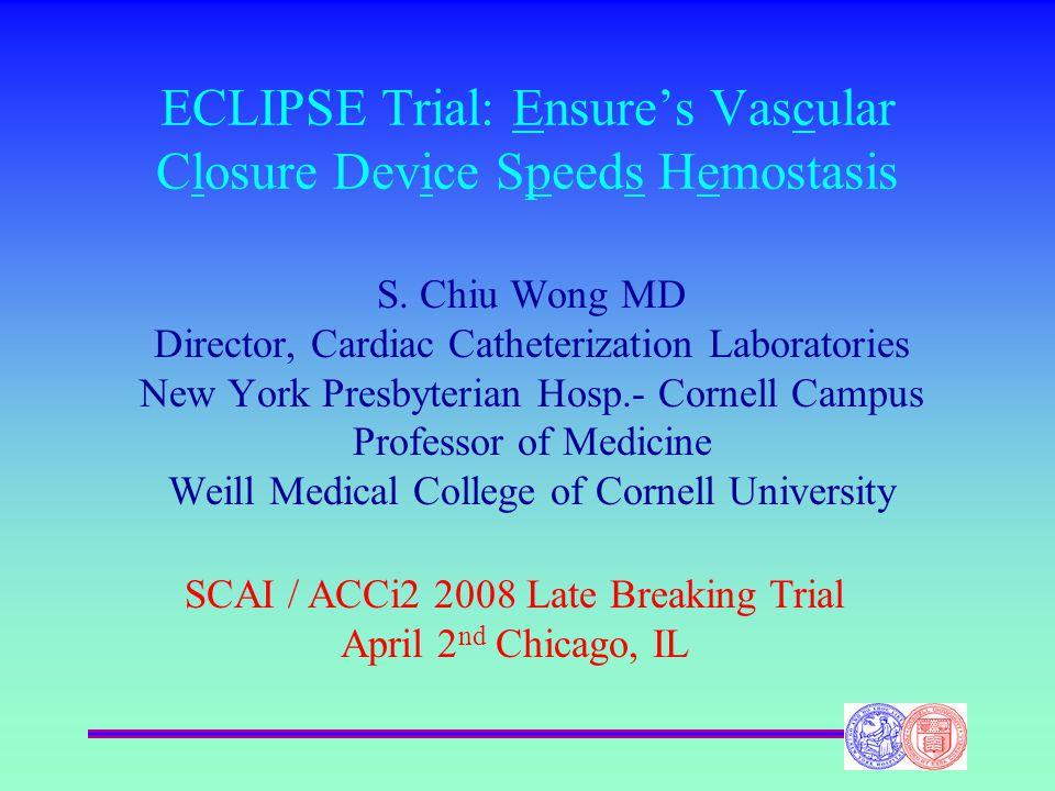 ECLIPSE Trial: Ensure's Vascular Closure Device Speeds Hemostasis S. Chiu Wong MD Director, Cardiac Catheterization Laboratories New York Presbyterian