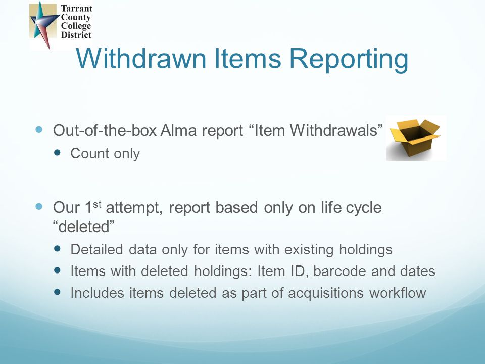 Withdrawn Items Reporting Current workaround procedure Statistics note 3 withdrawn Statistics note 2 dd/mm/yyyy – deletion date Current workaround procedure Run local Analytics report Current workaround procedure Match results against our Voyager item information exported into Access table to get price and accurate create date – match point: Originating System ID
