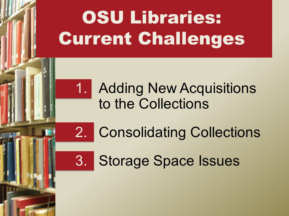 1.Adding New Acquisitions to the Collections 2.Consolidating Collections 3.Storage Space Issues OSU Libraries: Current Challenges