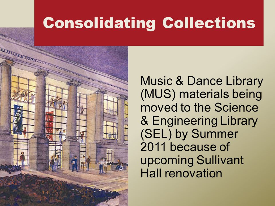 Music & Dance Library (MUS) materials being moved to the Science & Engineering Library (SEL) by Summer 2011 because of upcoming Sullivant Hall renovation Consolidating Collections