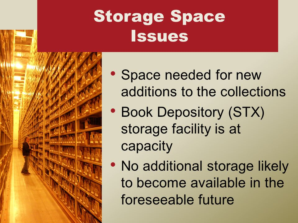 Space needed for new additions to the collections Book Depository (STX) storage facility is at capacity No additional storage likely to become available in the foreseeable future Storage Space Issues