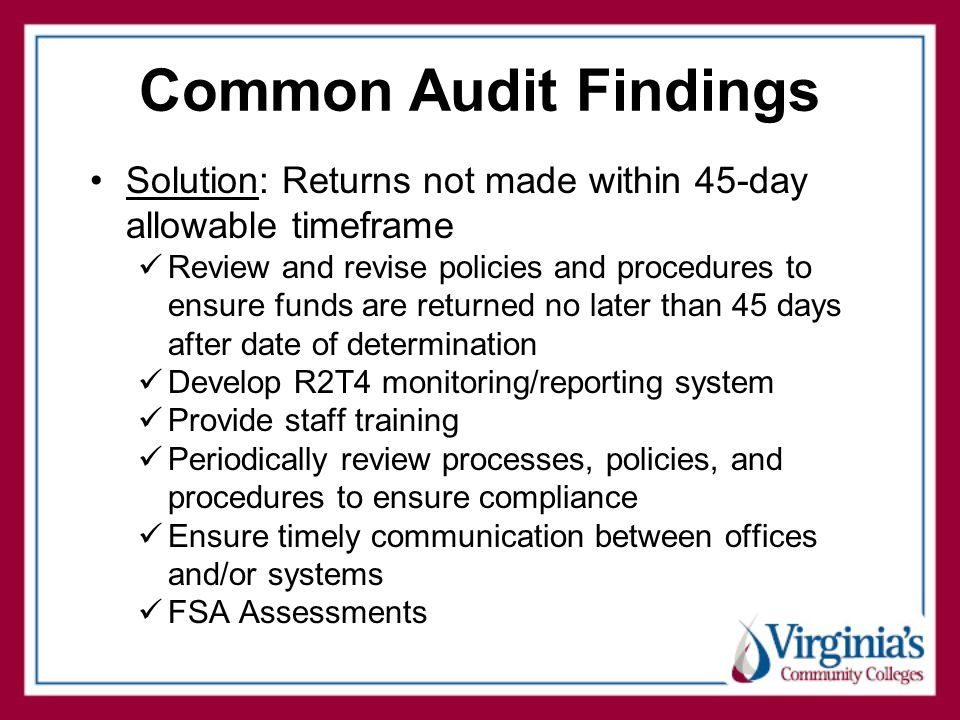 Common Audit Findings Solution: Returns not made within 45-day allowable timeframe Review and revise policies and procedures to ensure funds are returned no later than 45 days after date of determination Develop R2T4 monitoring/reporting system Provide staff training Periodically review processes, policies, and procedures to ensure compliance Ensure timely communication between offices and/or systems FSA Assessments