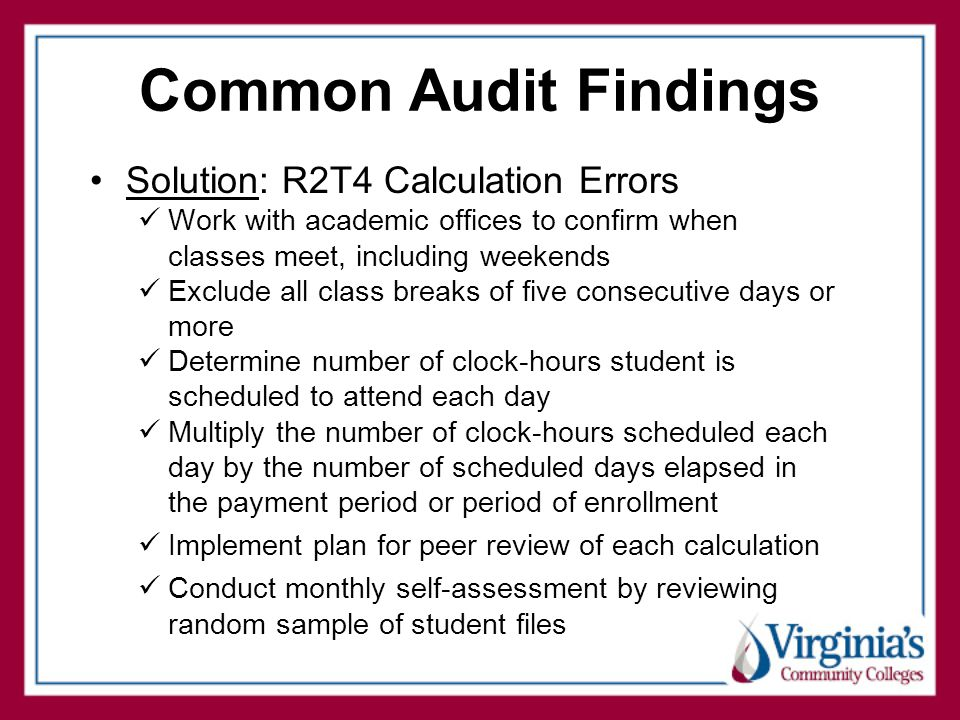 Common Audit Findings Solution: R2T4 Calculation Errors Work with academic offices to confirm when classes meet, including weekends Exclude all class breaks of five consecutive days or more Determine number of clock-hours student is scheduled to attend each day Multiply the number of clock-hours scheduled each day by the number of scheduled days elapsed in the payment period or period of enrollment Implement plan for peer review of each calculation Conduct monthly self-assessment by reviewing random sample of student files