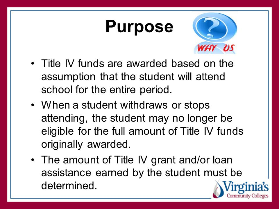 Purpose Title IV funds are awarded based on the assumption that the student will attend school for the entire period.