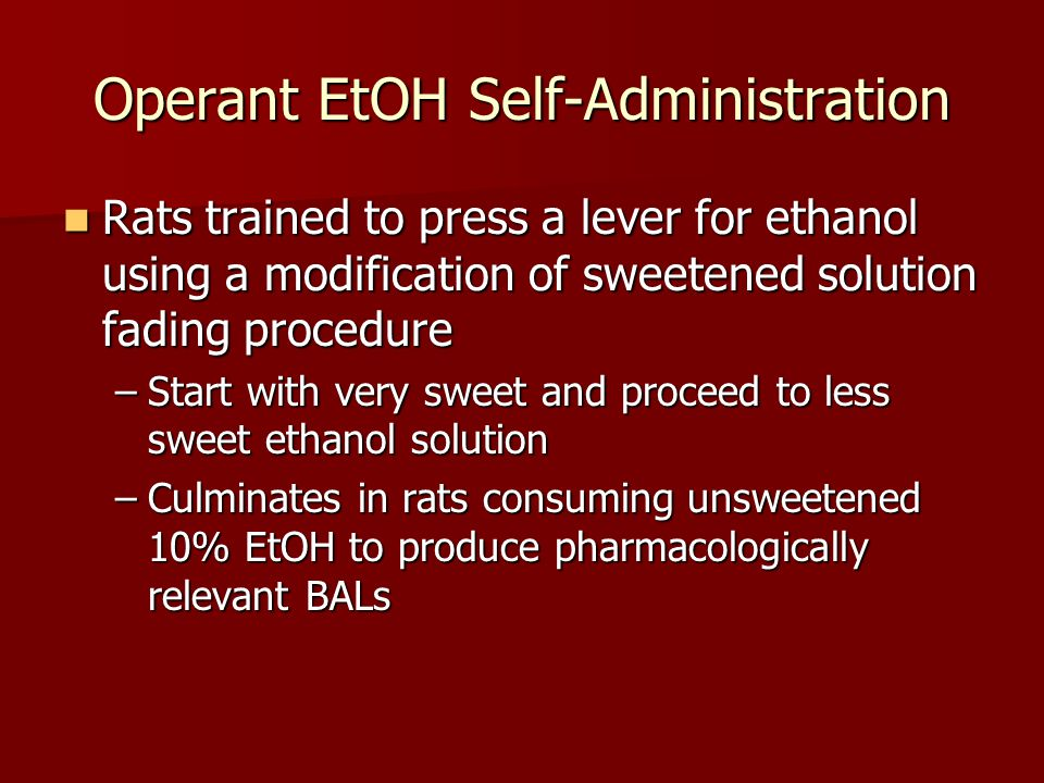 Operant EtOH Self-Administration Rats trained to press a lever for ethanol using a modification of sweetened solution fading procedure Rats trained to press a lever for ethanol using a modification of sweetened solution fading procedure –Start with very sweet and proceed to less sweet ethanol solution –Culminates in rats consuming unsweetened 10% EtOH to produce pharmacologically relevant BALs