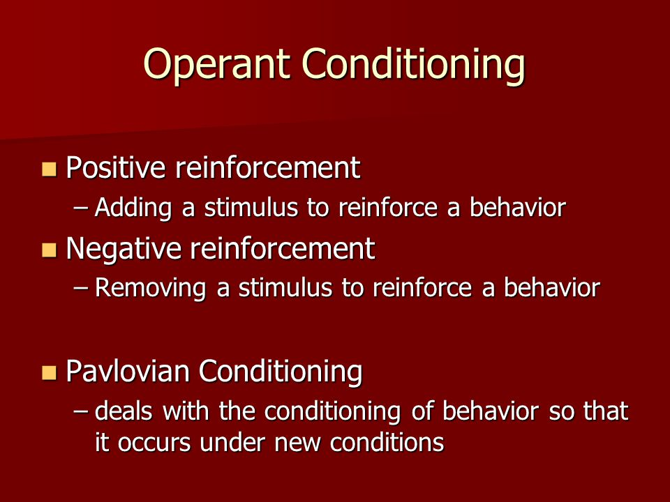 Operant Conditioning Positive reinforcement Positive reinforcement –Adding a stimulus to reinforce a behavior Negative reinforcement Negative reinforcement –Removing a stimulus to reinforce a behavior Pavlovian Conditioning Pavlovian Conditioning –deals with the conditioning of behavior so that it occurs under new conditions