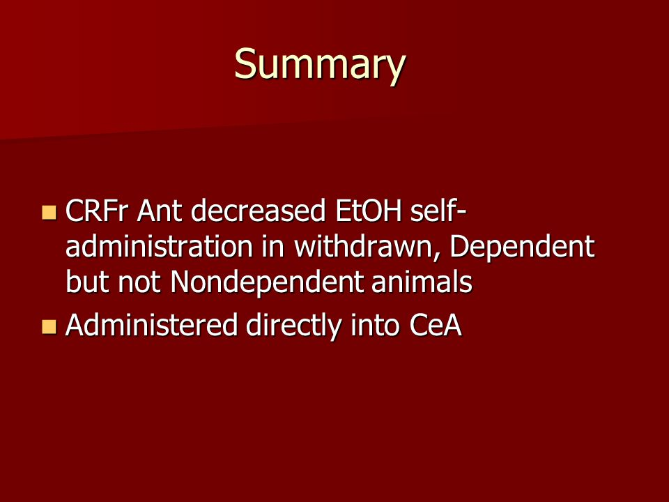 Summary CRFr Ant decreased EtOH self- administration in withdrawn, Dependent but not Nondependent animals CRFr Ant decreased EtOH self- administration in withdrawn, Dependent but not Nondependent animals Administered directly into CeA Administered directly into CeA