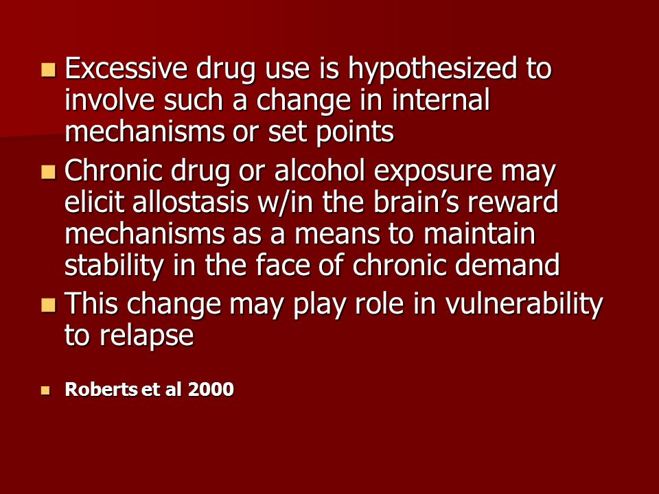 Excessive drug use is hypothesized to involve such a change in internal mechanisms or set points Excessive drug use is hypothesized to involve such a change in internal mechanisms or set points Chronic drug or alcohol exposure may elicit allostasis w/in the brain's reward mechanisms as a means to maintain stability in the face of chronic demand Chronic drug or alcohol exposure may elicit allostasis w/in the brain's reward mechanisms as a means to maintain stability in the face of chronic demand This change may play role in vulnerability to relapse This change may play role in vulnerability to relapse Roberts et al 2000 Roberts et al 2000