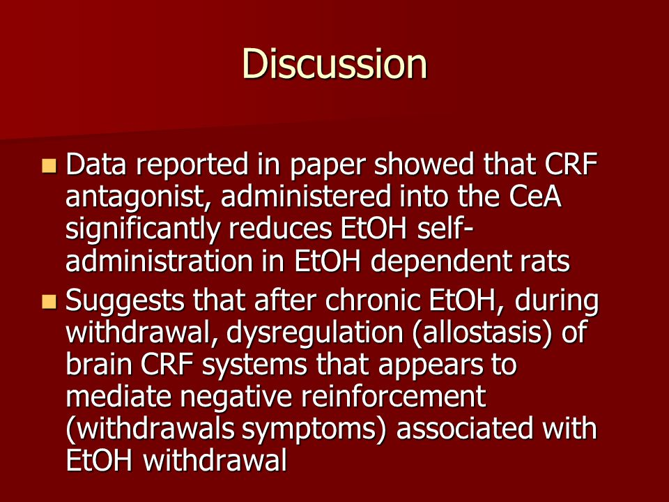 Discussion Data reported in paper showed that CRF antagonist, administered into the CeA significantly reduces EtOH self- administration in EtOH dependent rats Data reported in paper showed that CRF antagonist, administered into the CeA significantly reduces EtOH self- administration in EtOH dependent rats Suggests that after chronic EtOH, during withdrawal, dysregulation (allostasis) of brain CRF systems that appears to mediate negative reinforcement (withdrawals symptoms) associated with EtOH withdrawal Suggests that after chronic EtOH, during withdrawal, dysregulation (allostasis) of brain CRF systems that appears to mediate negative reinforcement (withdrawals symptoms) associated with EtOH withdrawal