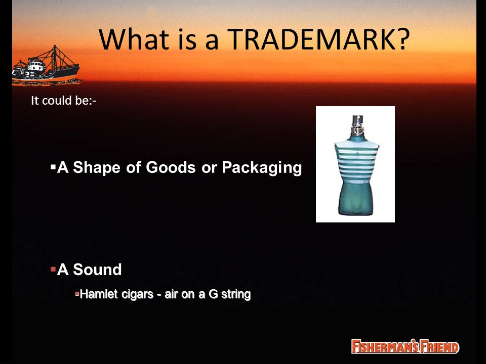 What is a TRADEMARK? It could be:-  A Shape of Goods or Packaging  A Sound  Hamlet cigars - air on a G string