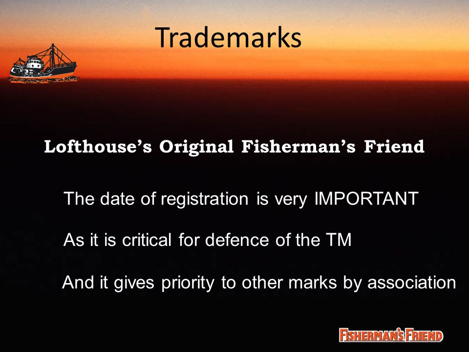 Trademarks Lofthouse's Original Fisherman's Friend The date of registration is very IMPORTANT As it is critical for defence of the TM And it gives pri