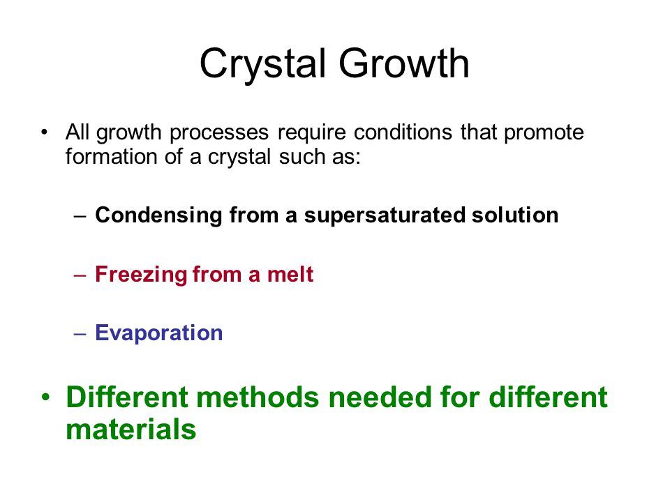 Crystal Growth All growth processes require conditions that promote formation of a crystal such as: –Condensing from a supersaturated solution –Freezing from a melt –Evaporation Different methods needed for different materials