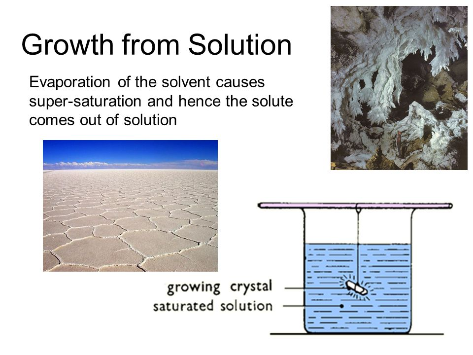 Growth from Solution Evaporation of the solvent causes super-saturation and hence the solute comes out of solution