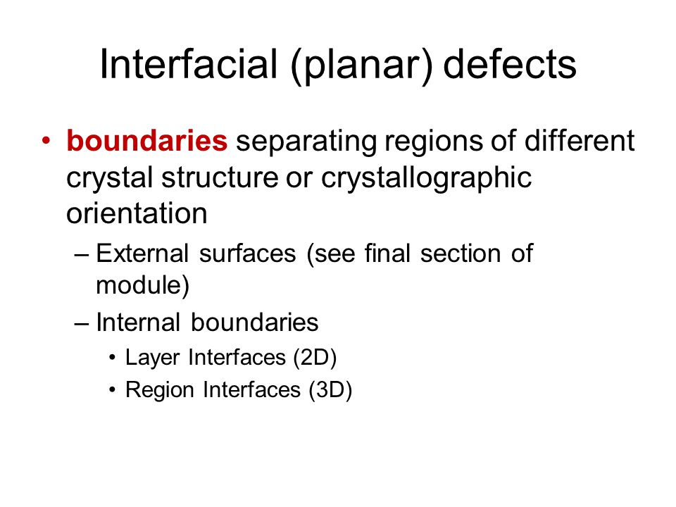 Interfacial (planar) defects boundaries separating regions of different crystal structure or crystallographic orientation –External surfaces (see final section of module) –Internal boundaries Layer Interfaces (2D) Region Interfaces (3D)