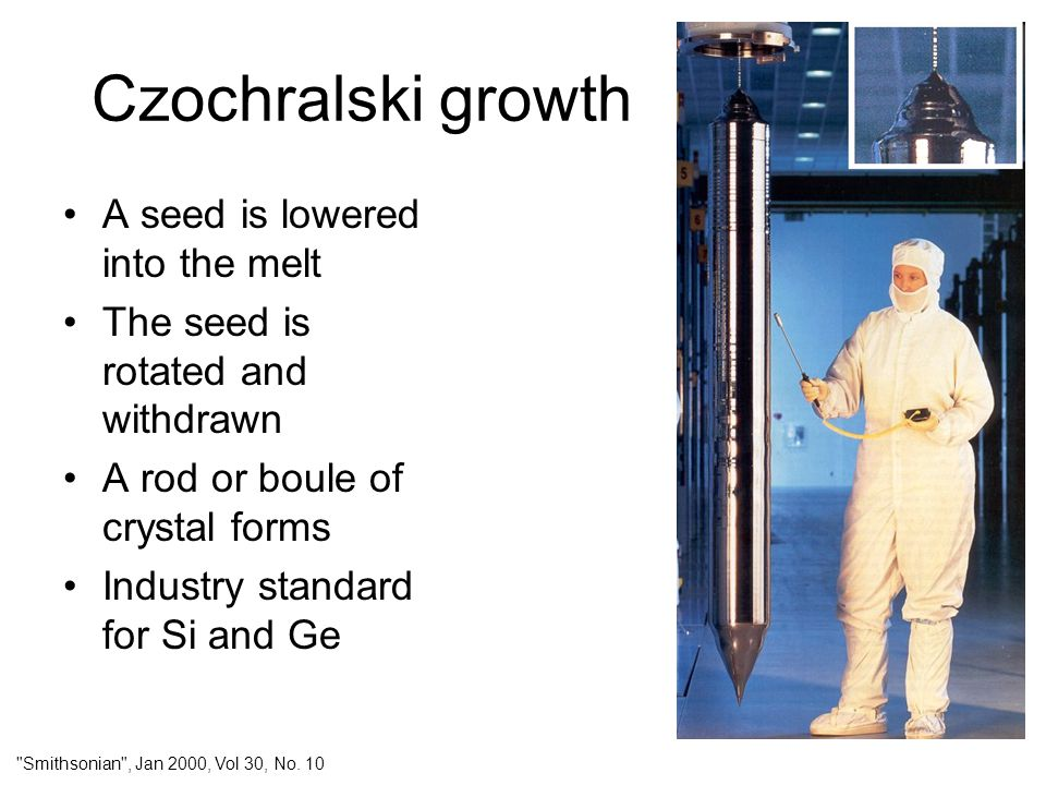 Czochralski growth A seed is lowered into the melt The seed is rotated and withdrawn A rod or boule of crystal forms Industry standard for Si and Ge
