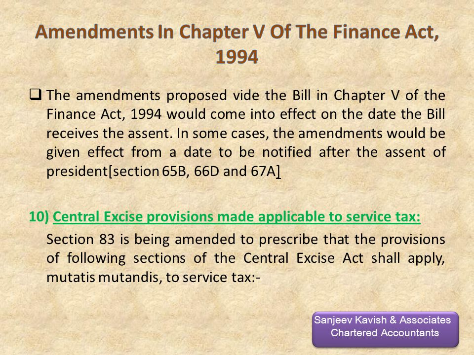  The amendments proposed vide the Bill in Chapter V of the Finance Act, 1994 would come into effect on the date the Bill receives the assent.