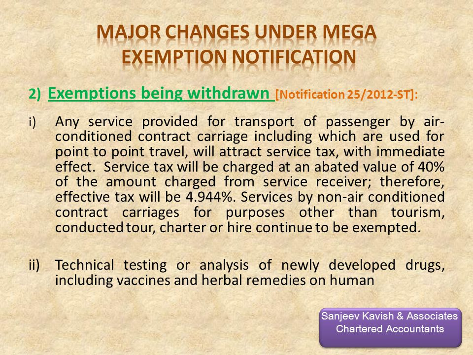 2) Exemptions being withdrawn [Notification 25/2012-ST]: i) Any service provided for transport of passenger by air- conditioned contract carriage including which are used for point to point travel, will attract service tax, with immediate effect.
