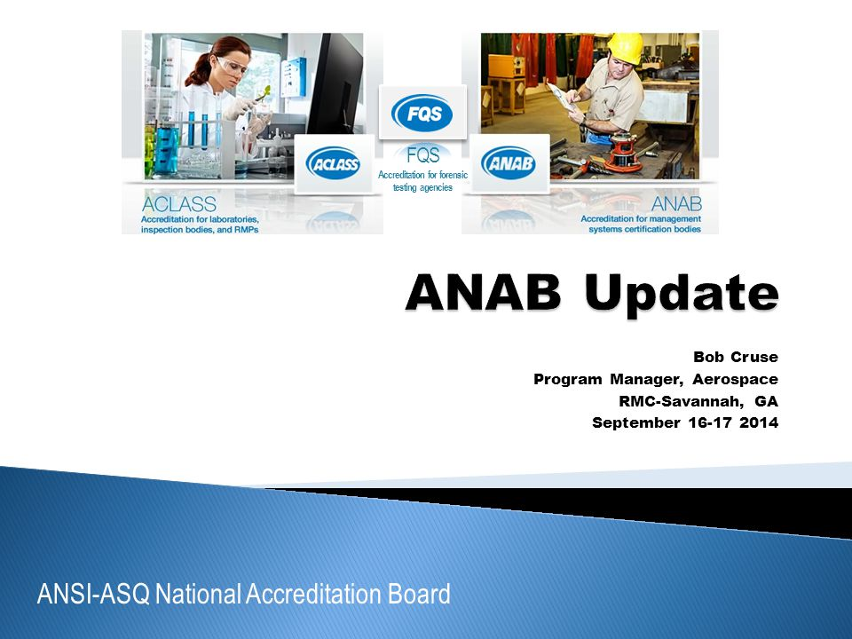 ANSI-ASQ National Accreditation Board FQS Accreditation for forensic testing agencies Bob Cruse Program Manager, Aerospace RMC-Savannah, GA September