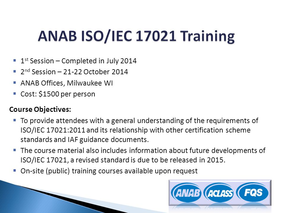  1 st Session – Completed in July 2014  2 nd Session – 21-22 October 2014  ANAB Offices, Milwaukee WI  Cost: $1500 per person Course Objectives: 