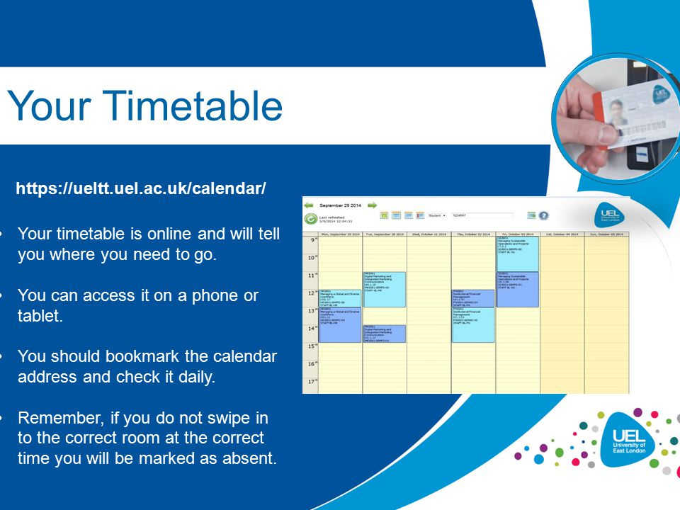 Your Timetable https://ueltt.uel.ac.uk/calendar/ Your timetable is online and will tell you where you need to go. You can access it on a phone or tabl