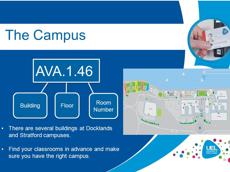 The Campus AVA.1.46 Building Floor Room Number There are several buildings at Docklands and Stratford campuses. Find your classrooms in advance and ma