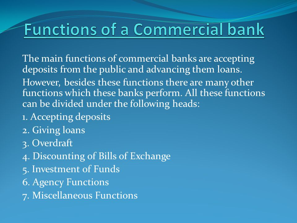 The main functions of commercial banks are accepting deposits from the public and advancing them loans. However, besides these functions there are man