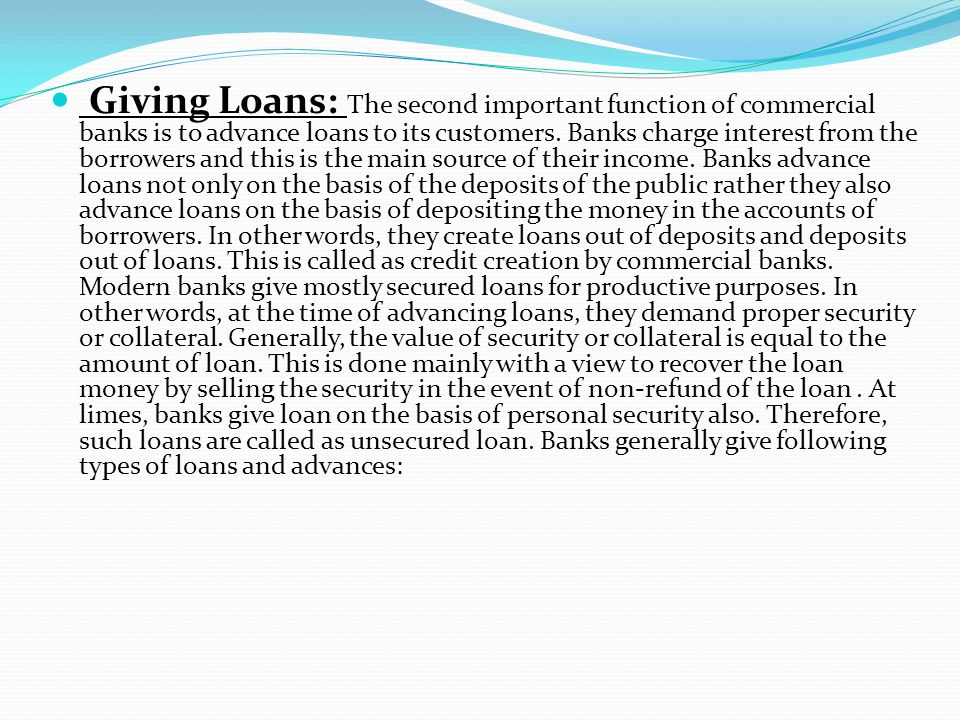 Giving Loans: The second important function of commercial banks is to advance loans to its customers. Banks charge interest from the borrowers and thi