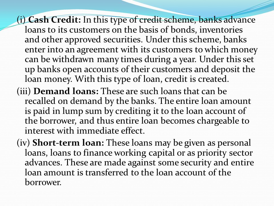 (i) Cash Credit: In this type of credit scheme, banks advance loans to its customers on the basis of bonds, inventories and other approved securities.