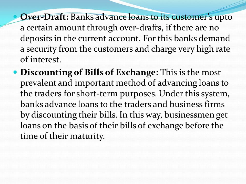 Over-Draft: Banks advance loans to its customer's upto a certain amount through over-drafts, if there are no deposits in the current account. For this
