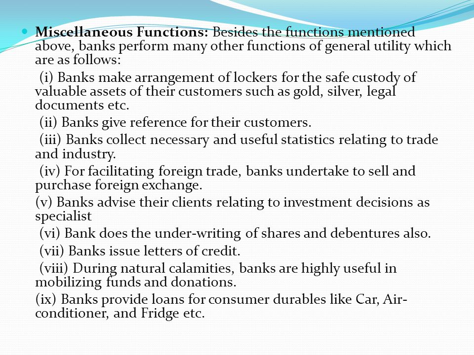 Miscellaneous Functions: Besides the functions mentioned above, banks perform many other functions of general utility which are as follows: (i) Banks