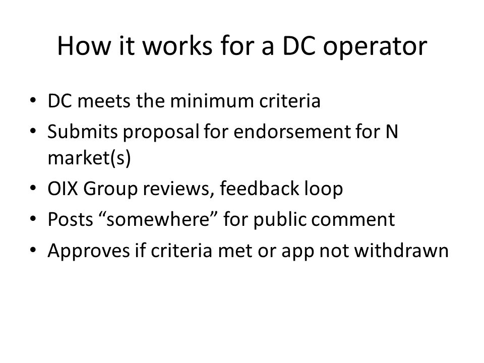 How it works for a DC operator DC meets the minimum criteria Submits proposal for endorsement for N market(s) OIX Group reviews, feedback loop Posts ""