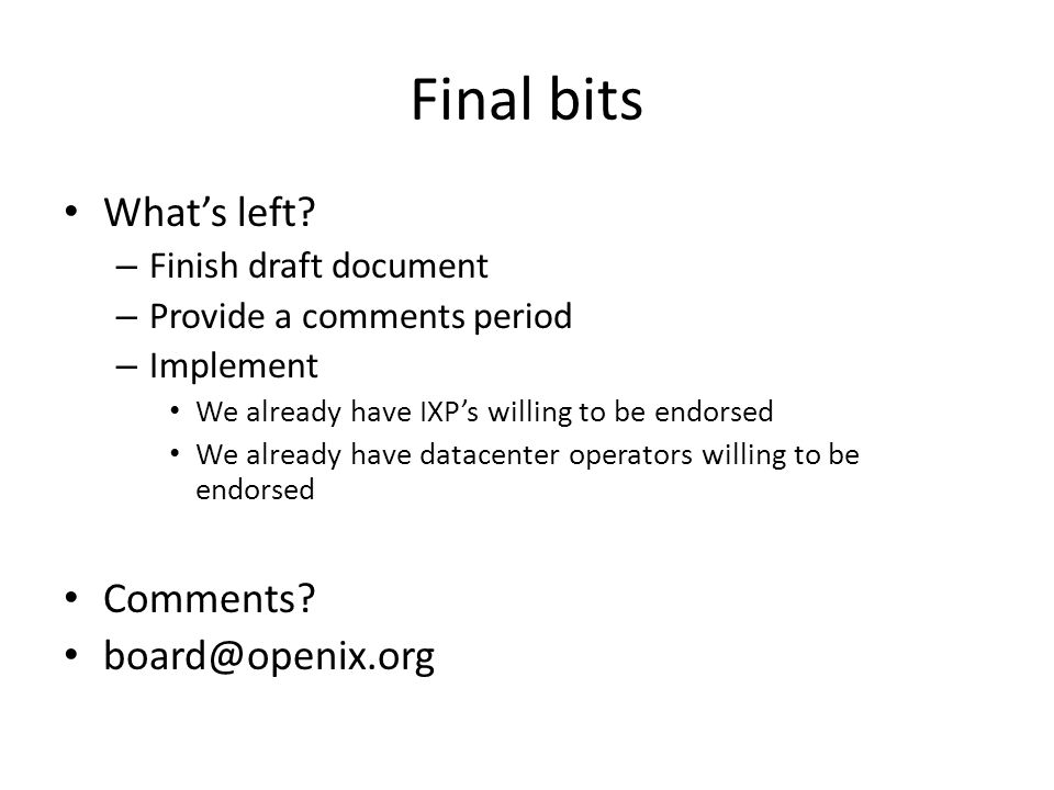 Final bits What's left? – Finish draft document – Provide a comments period – Implement We already have IXP's willing to be endorsed We already have d