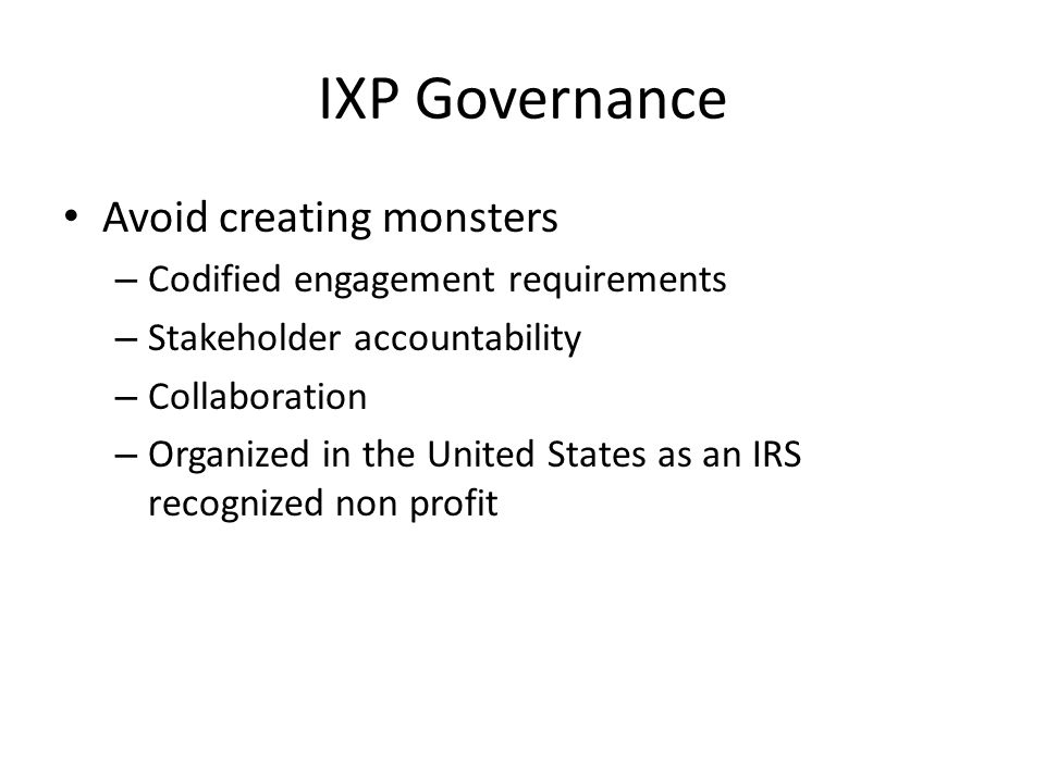 IXP Governance Avoid creating monsters – Codified engagement requirements – Stakeholder accountability – Collaboration – Organized in the United State