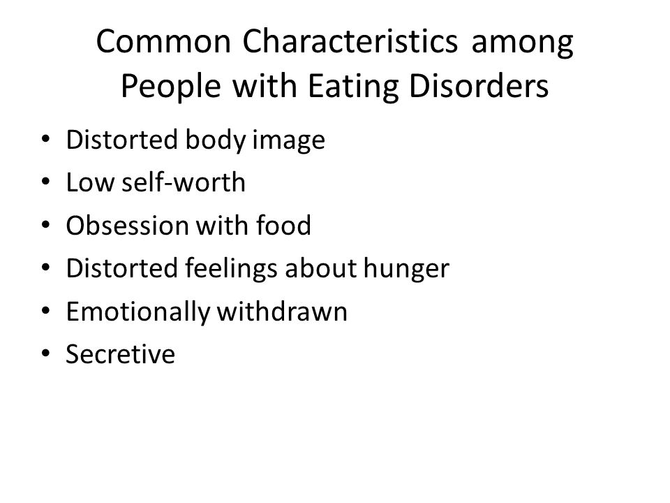 Common Characteristics among People with Eating Disorders Distorted body image Low self-worth Obsession with food Distorted feelings about hunger Emotionally withdrawn Secretive