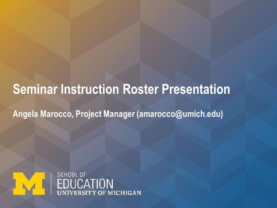 Seminar Instruction Roster Presentation Angela Marocco, Project Manager (amarocco@umich.edu)