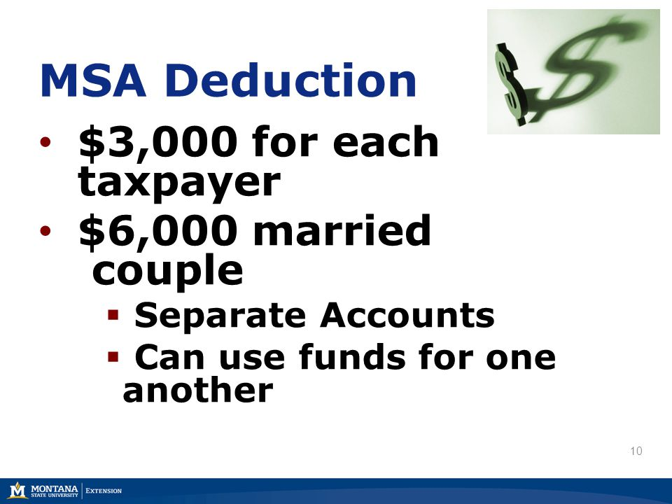 MSA Deduction $3,000 for each taxpayer $6,000 married couple  Separate Accounts  Can use funds for one another 10