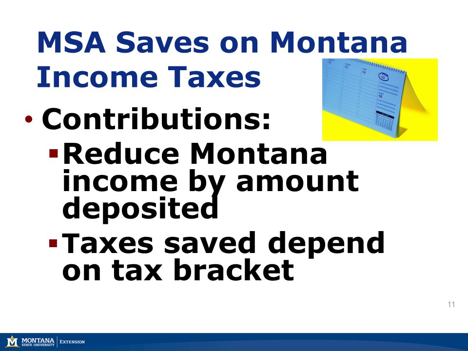 MSA Saves on Montana Income Taxes Contributions:  Reduce Montana income by amount deposited  T axes saved depend on tax bracket 11
