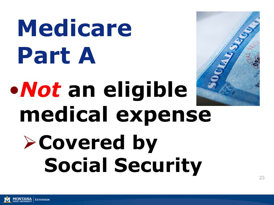 Medicare Part A Not an eligible medical expense  Covered by Social Security 23
